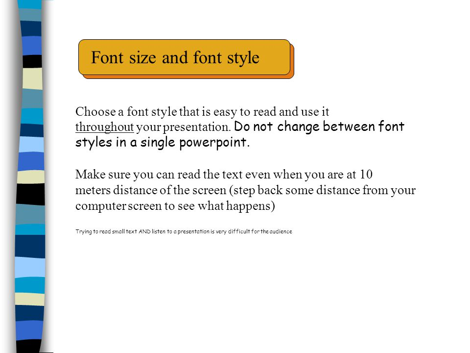 Font size and font style Choose a font style that is easy to read and use it throughout your presentation.