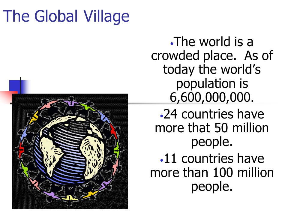 The Global Village Imagine the world as a village of just 100 people.
