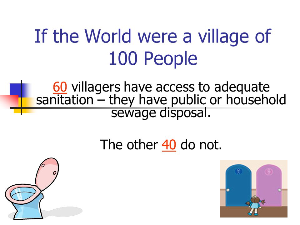 If the World were a village of 100 People 60 villagers have access to adequate sanitation – they have public or household sewage disposal. The other 4