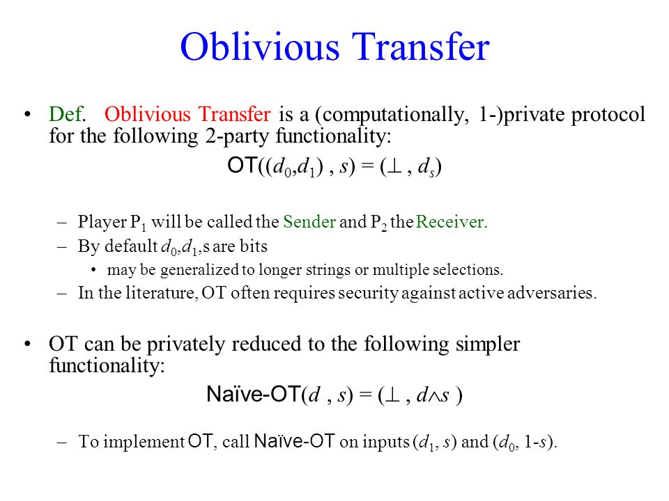 Oblivious Transfer Def. Oblivious Transfer is a (computationally, 1-)private protocol for the following 2-party functionality: OT ((d 0,d 1 ), s) = (