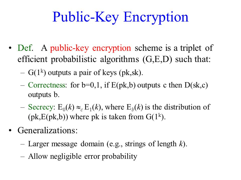 Public-Key Encryption Def. A public-key encryption scheme is a triplet of efficient probabilistic algorithms (G,E,D) such that: –G(1 k ) outputs a pai