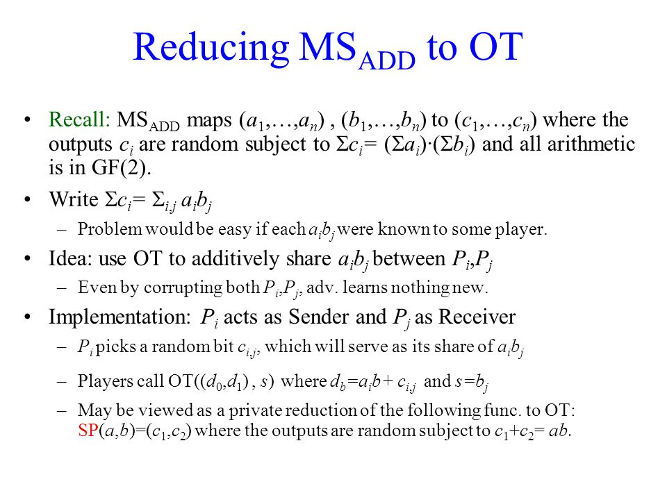 Reducing MS ADD to OT Recall: MS ADD maps (a 1,…,a n ), (b 1,…,b n ) to (c 1,…,c n ) where the outputs c i are random subject to  c i = (  a i )·(  b i ) and all arithmetic is in GF(2).