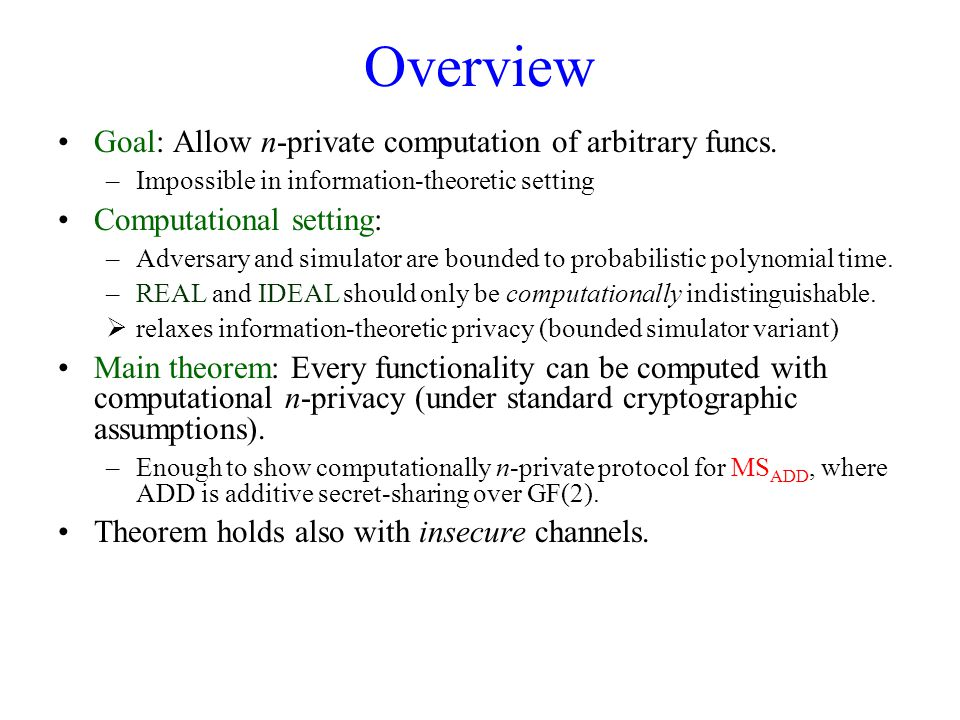 Overview Goal: Allow n-private computation of arbitrary funcs. –Impossible in information-theoretic setting Computational setting: –Adversary and simu