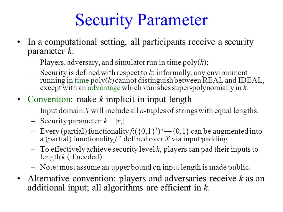 Security Parameter In a computational setting, all participants receive a security parameter k. –Players, adversary, and simulator run in time poly(k)