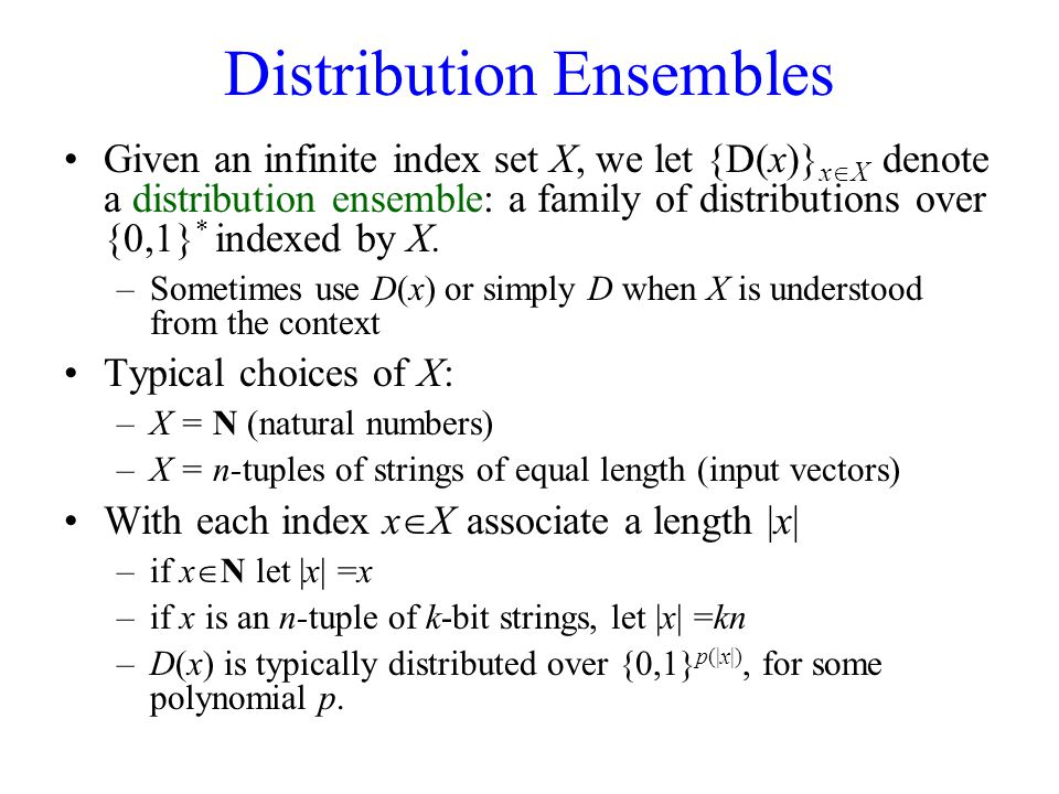 Distribution Ensembles Given an infinite index set X, we let {D(x)} x  X denote a distribution ensemble: a family of distributions over {0,1} * indexed by X.