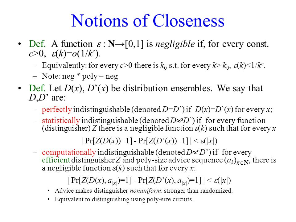 Notions of Closeness Def. A function  : N→[0,1] is negligible if, for every const. c>0,  (k)=o(1/k c ). –Equivalently: for every c>0 there is k 0 s.