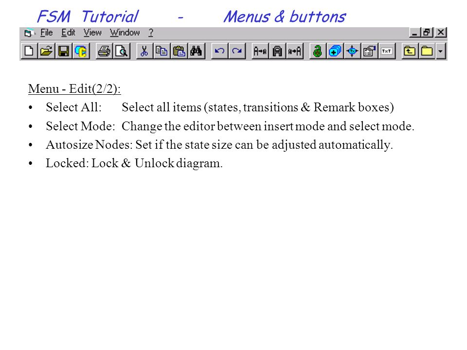 FSM Tutorial-Menus & buttons Menu - Edit(2/2): Select All:Select all items (states, transitions & Remark boxes) Select Mode:Change the editor between