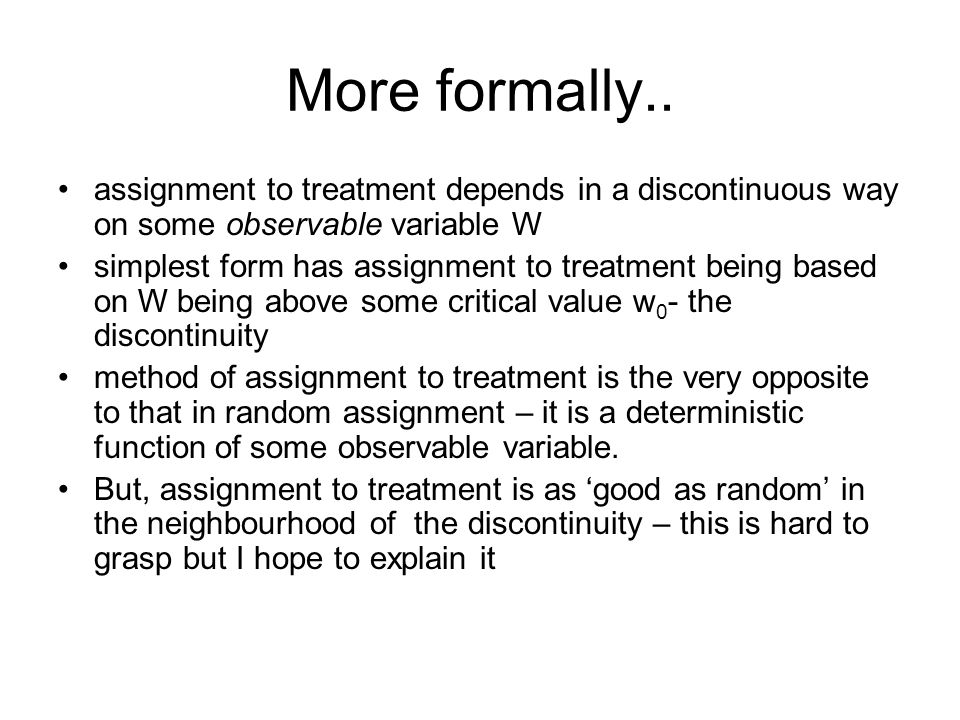 More formally.. assignment to treatment depends in a discontinuous way on some observable variable W simplest form has assignment to treatment being b