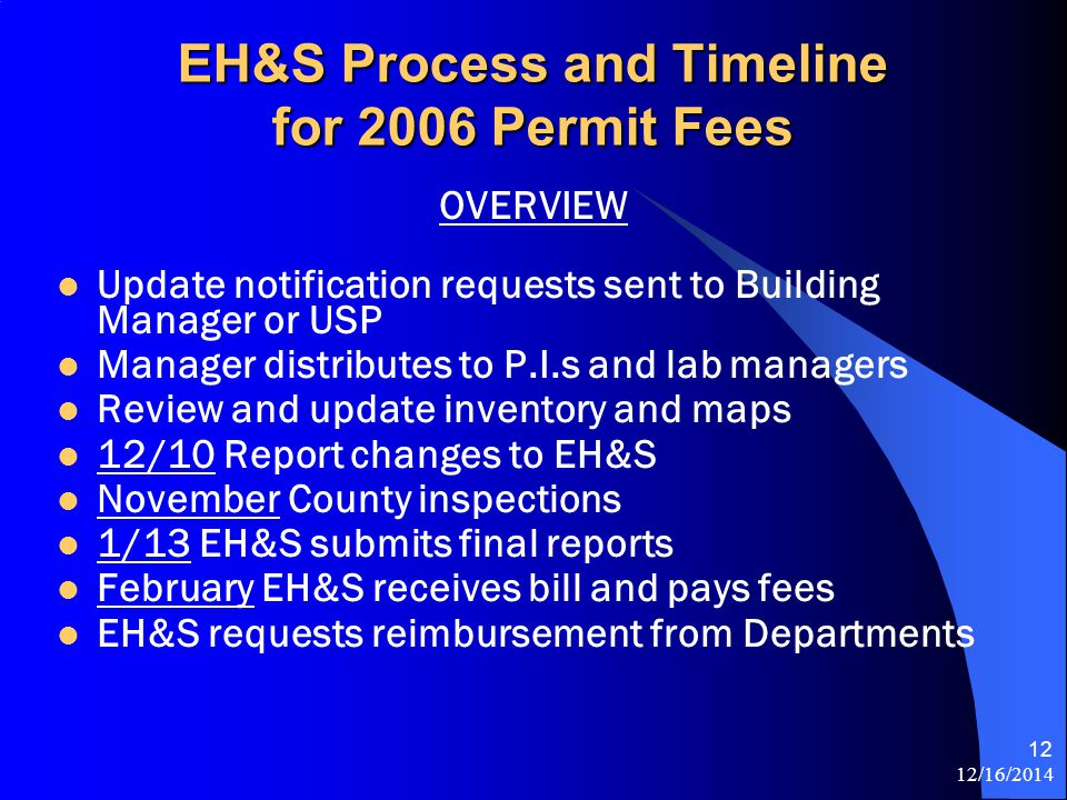 12/16/2014 12 EH&S Process and Timeline for 2006 Permit Fees OVERVIEW Update notification requests sent to Building Manager or USP Manager distributes to P.I.s and lab managers Review and update inventory and maps 12/10 Report changes to EH&S November County inspections 1/13 EH&S submits final reports February EH&S receives bill and pays fees EH&S requests reimbursement from Departments