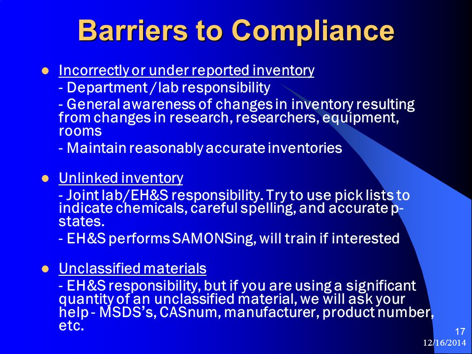 12/16/2014 17 Barriers to Compliance Incorrectly or under reported inventory - Department /lab responsibility - General awareness of changes in inventory resulting from changes in research, researchers, equipment, rooms - Maintain reasonably accurate inventories Unlinked inventory - Joint lab/EH&S responsibility.