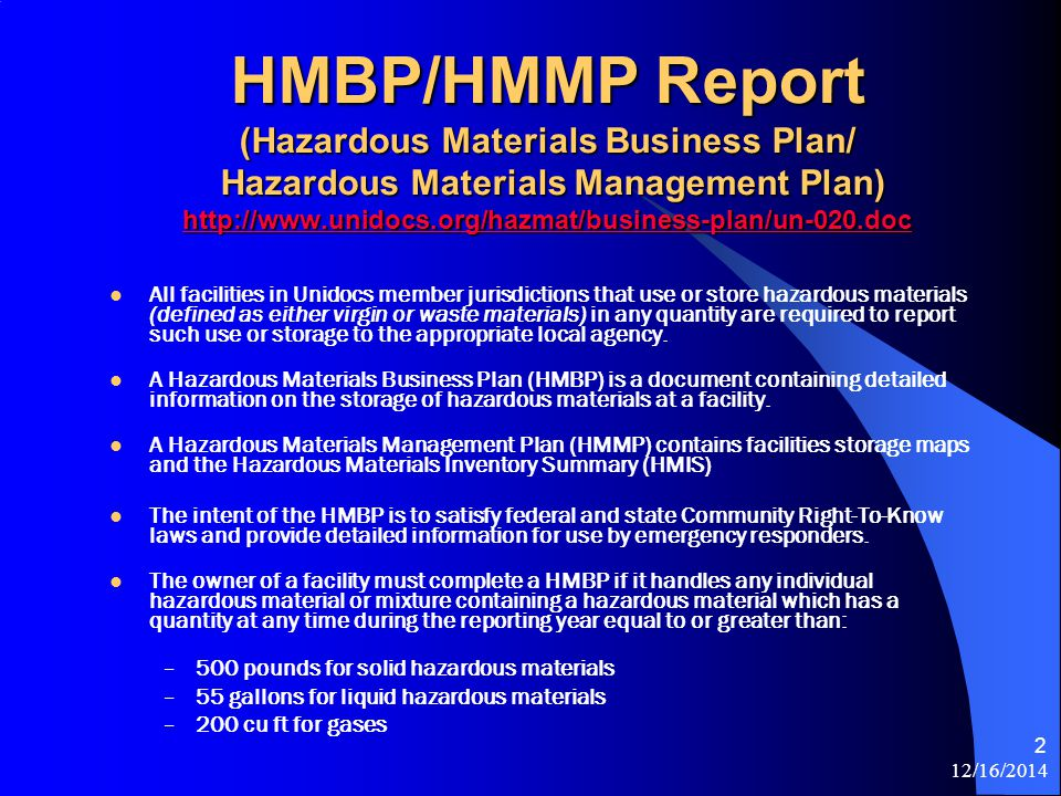 12/16/2014 3 Information in the HMBP Report Business Activities Business Owner/Operator Identification Hazardous Materials Inventory Summary (HMIS) Facility Map(s) Emergency Contact Information for the building Emergency Response/Contingency Plan Employee Training Plan Recordkeeping *An individual building only has to submit an annual HMMP report containing the first five items above.