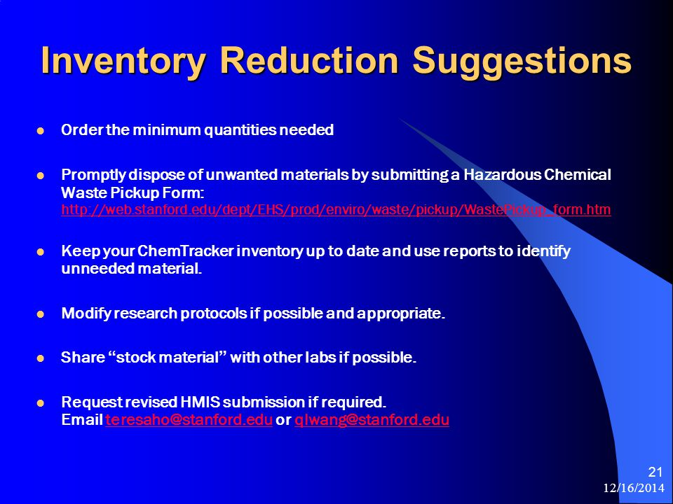 12/16/2014 21 Inventory Reduction Suggestions Order the minimum quantities needed Promptly dispose of unwanted materials by submitting a Hazardous Chemical Waste Pickup Form: http://web.stanford.edu/dept/EHS/prod/enviro/waste/pickup/WastePickup_form.htm http://web.stanford.edu/dept/EHS/prod/enviro/waste/pickup/WastePickup_form.htm Keep your ChemTracker inventory up to date and use reports to identify unneeded material.
