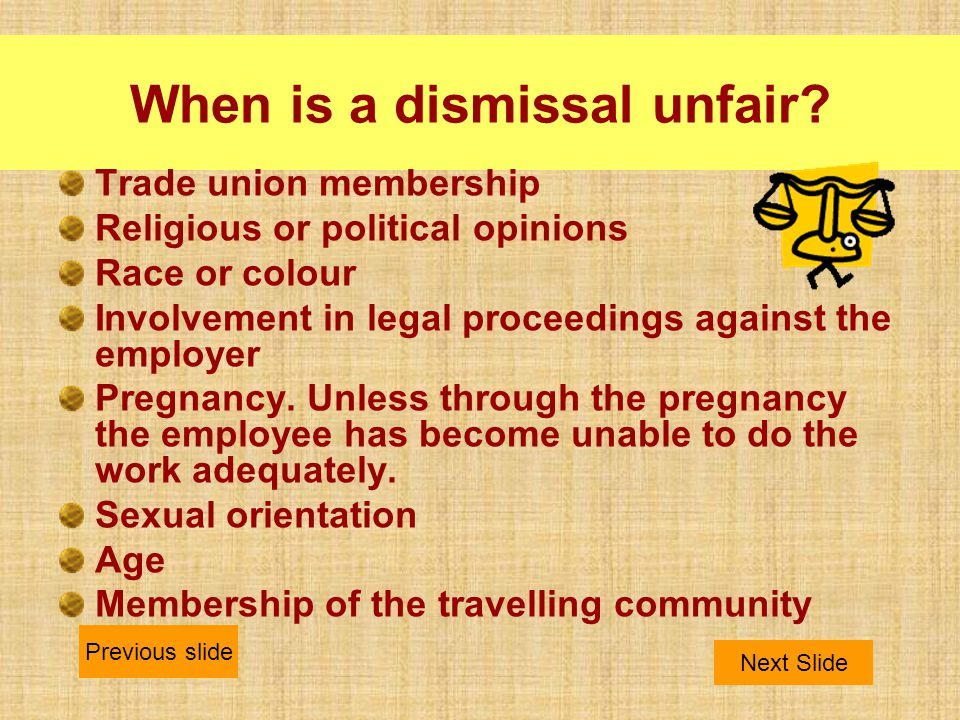 When is a dismissal unfair? Trade union membership Religious or political opinions Race or colour Involvement in legal proceedings against the employe