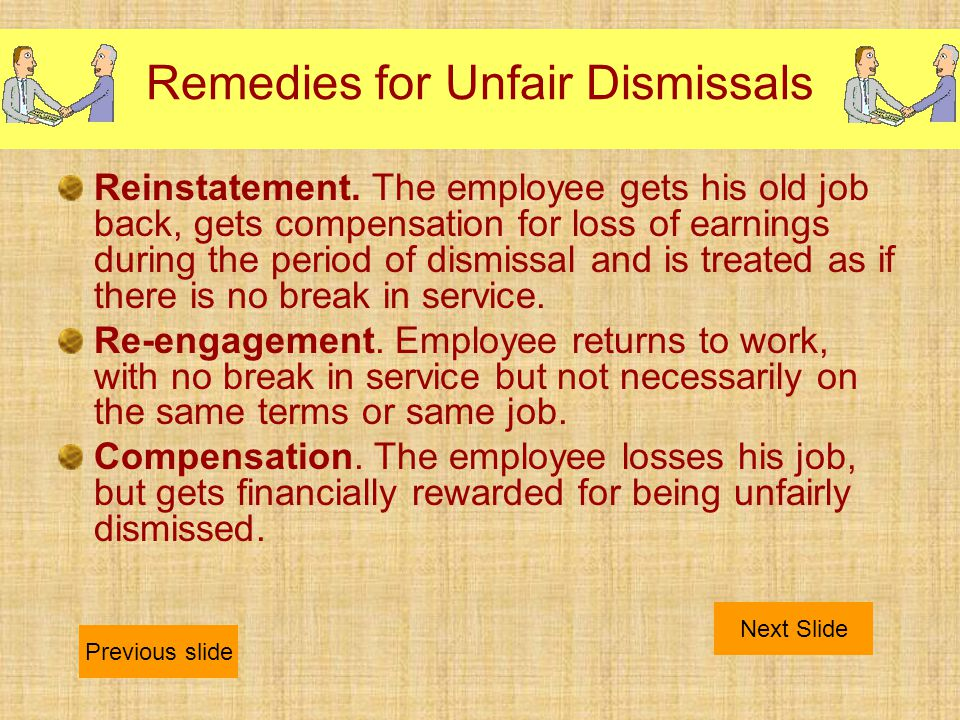 Remedies for Unfair Dismissals Reinstatement. The employee gets his old job back, gets compensation for loss of earnings during the period of dismissa