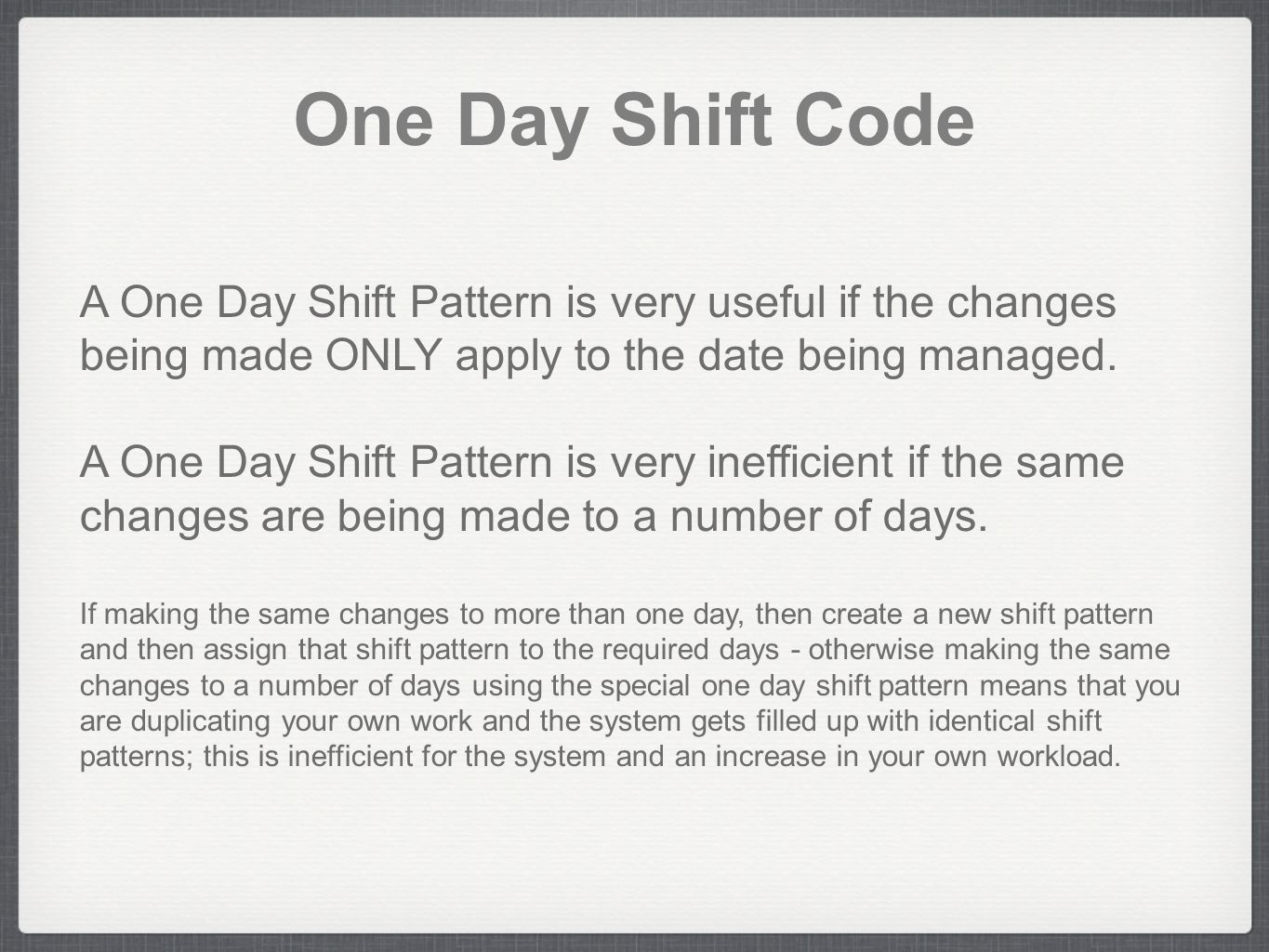 One Day Shift Code A One Day Shift Pattern is very useful if the changes being made ONLY apply to the date being managed. A One Day Shift Pattern is v