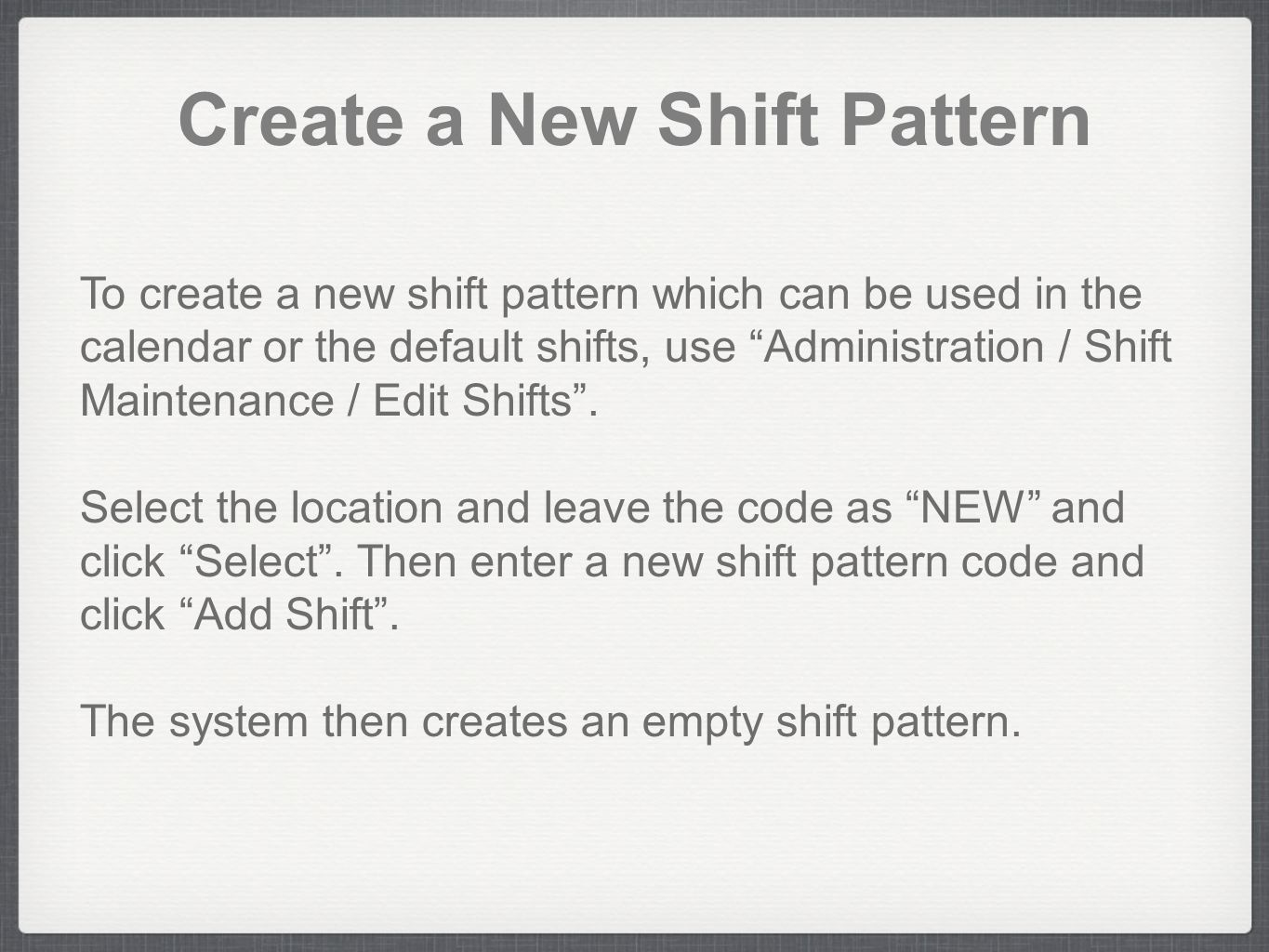 "Create a New Shift Pattern To create a new shift pattern which can be used in the calendar or the default shifts, use ""Administration / Shift Maintena"