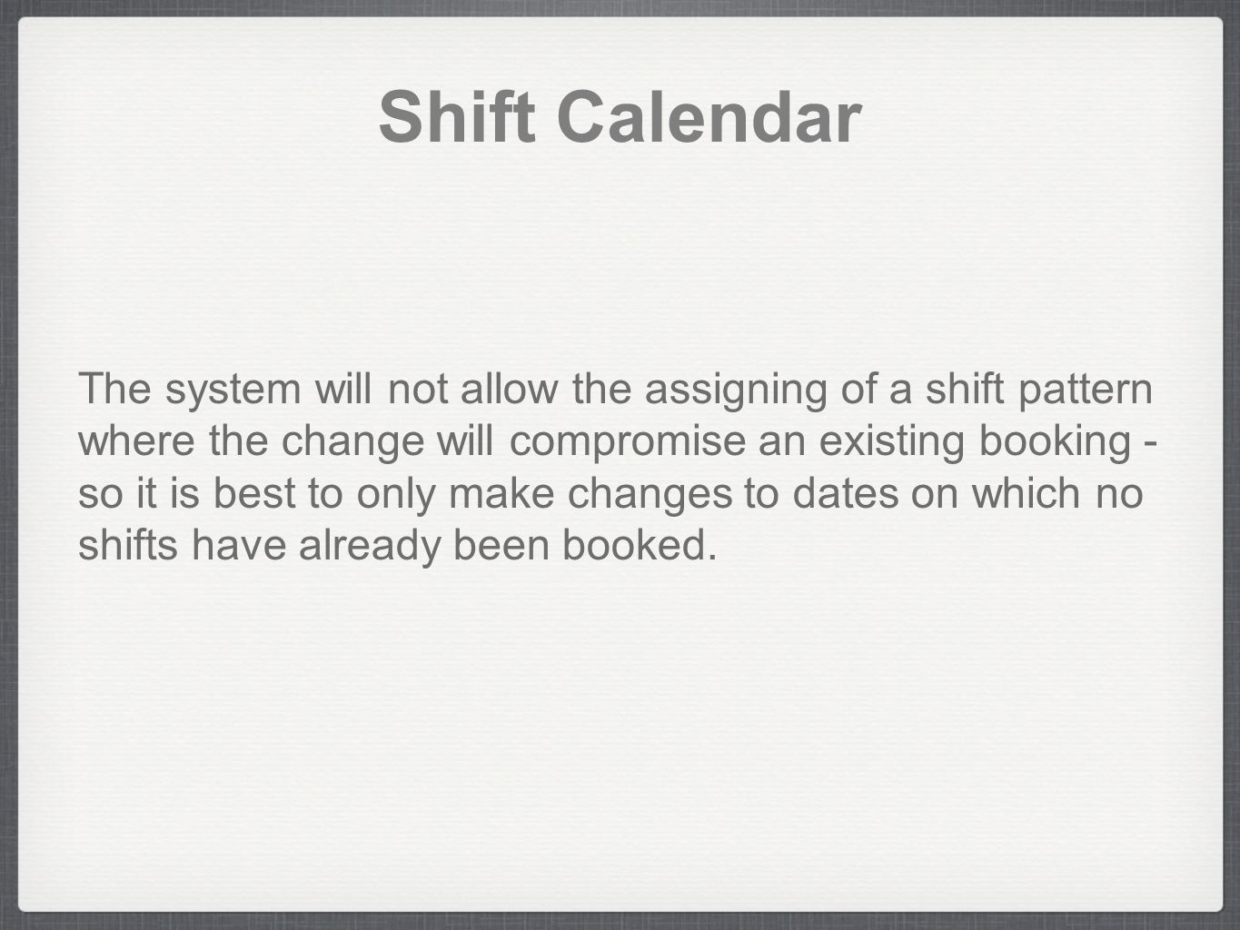 Shift Calendar The system will not allow the assigning of a shift pattern where the change will compromise an existing booking - so it is best to only