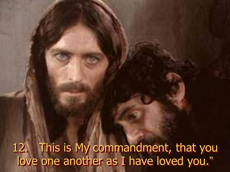 12. This is My commandment, that you love one another as I have loved you.
