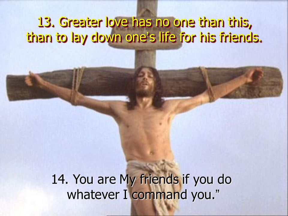 13.Greater love has no one than this, than to lay down one ' s life for his friends.