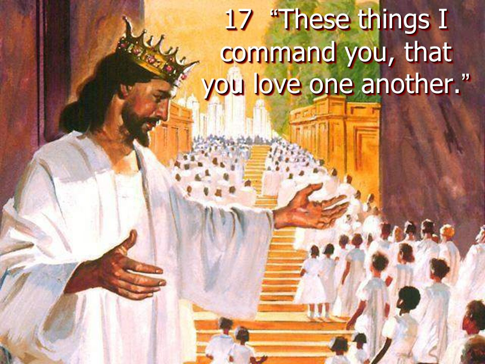 17 These things I command you, that you love one another.