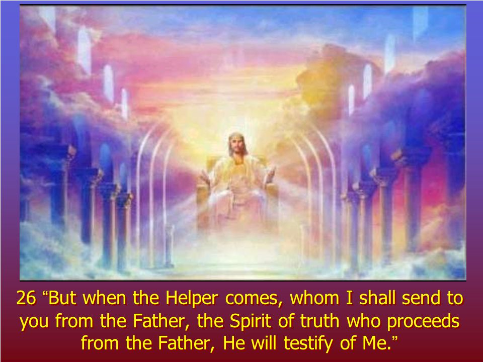 26 But when the Helper comes, whom I shall send to you from the Father, the Spirit of truth who proceeds from the Father, He will testify of Me.