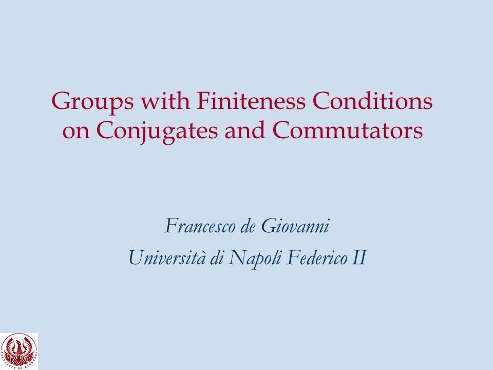 Groups with Finiteness Conditions on Conjugates and Commutators Francesco de Giovanni Università di Napoli Federico II