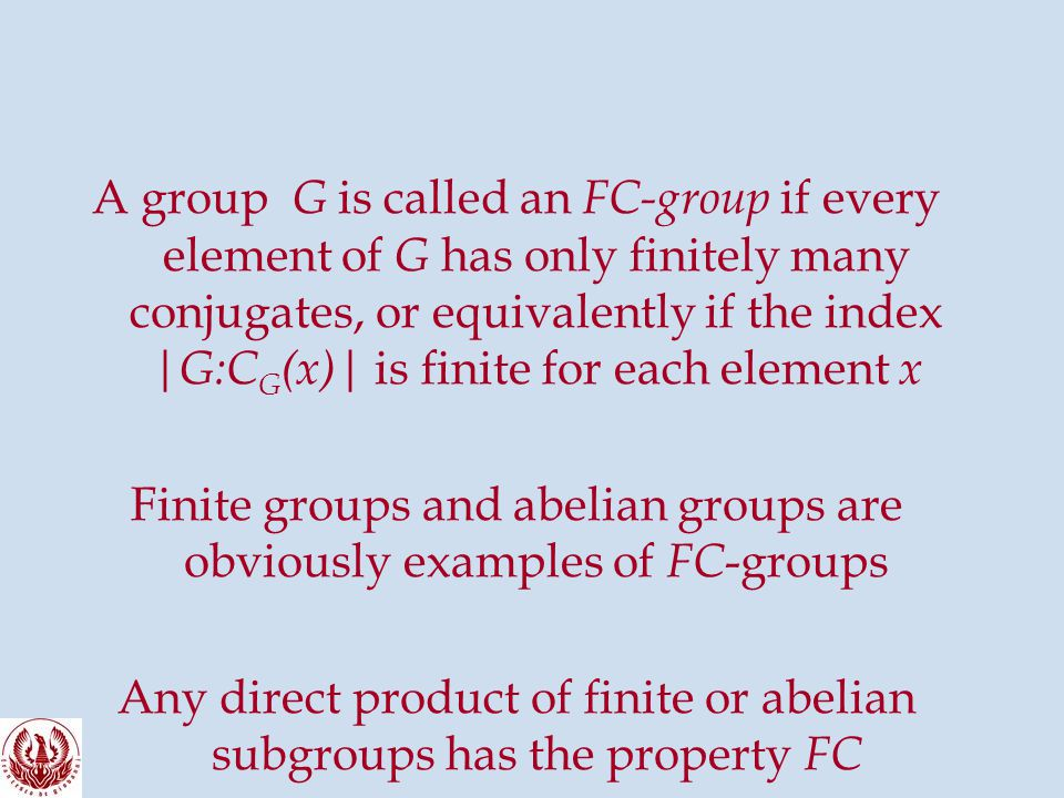 A group G is called an FC-group if every element of G has only finitely many conjugates, or equivalently if the index |G:C G (x)| is finite for each element x Finite groups and abelian groups are obviously examples of FC -groups Any direct product of finite or abelian subgroups has the property FC