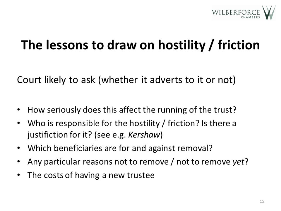 The lessons to draw on hostility / friction Court likely to ask (whether it adverts to it or not) How seriously does this affect the running of the trust.