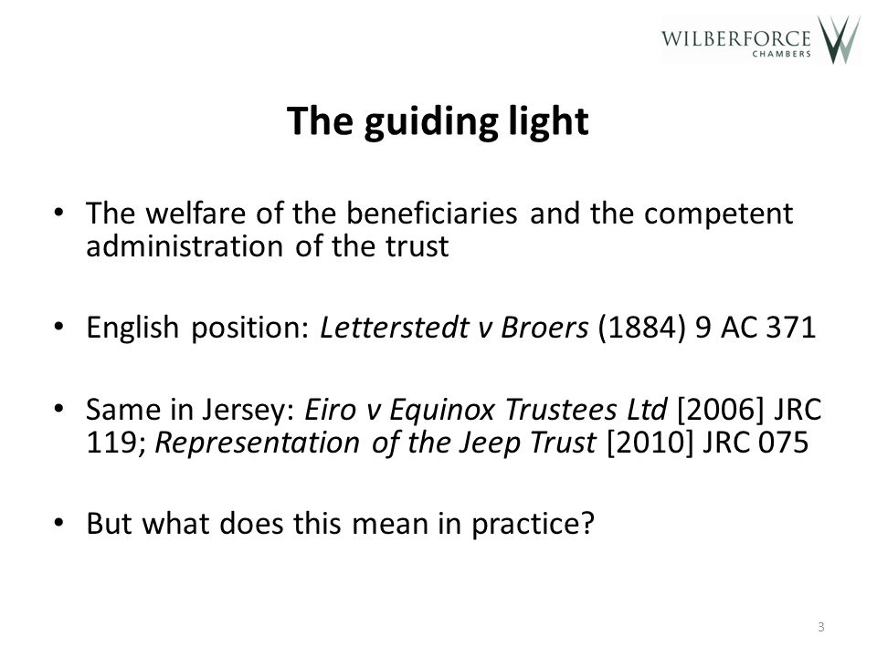 The guiding light The welfare of the beneficiaries and the competent administration of the trust English position: Letterstedt v Broers (1884) 9 AC 371 Same in Jersey: Eiro v Equinox Trustees Ltd [2006] JRC 119; Representation of the Jeep Trust [2010] JRC 075 But what does this mean in practice.