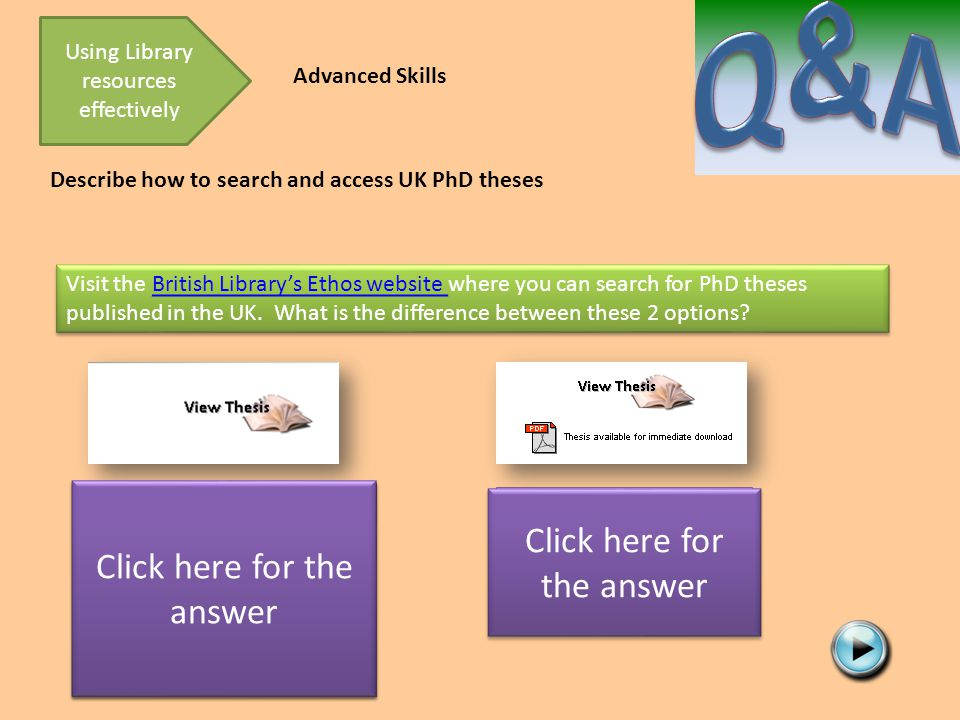 Describe how to search and access UK PhD theses Using Library resources effectively Advanced Skills Visit the British Library's Ethos website where you can search for PhD theses published in the UK.