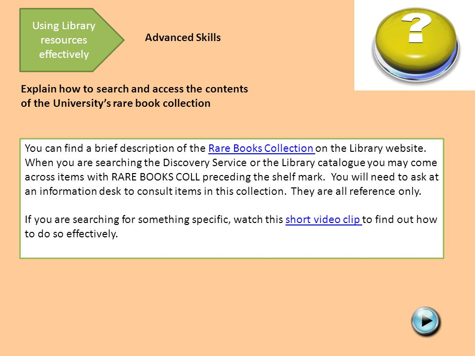 http://screencast.com/t/cIg8gCQy9 Explain how to search and access the contents of the University's rare book collection You can find a brief description of the Rare Books Collection on the Library website.Rare Books Collection When you are searching the Discovery Service or the Library catalogue you may come across items with RARE BOOKS COLL preceding the shelf mark.