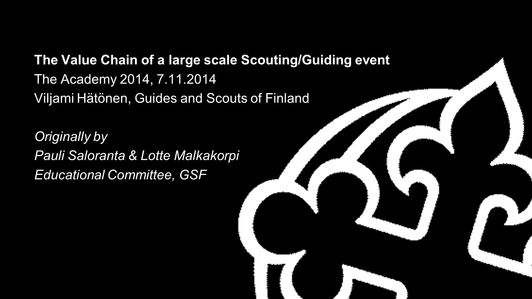 The Value Chain of a large scale Scouting/Guiding event The Academy 2014, 7.11.2014 Viljami Hätönen, Guides and Scouts of Finland Originally by Pauli Saloranta & Lotte Malkakorpi Educational Committee, GSF