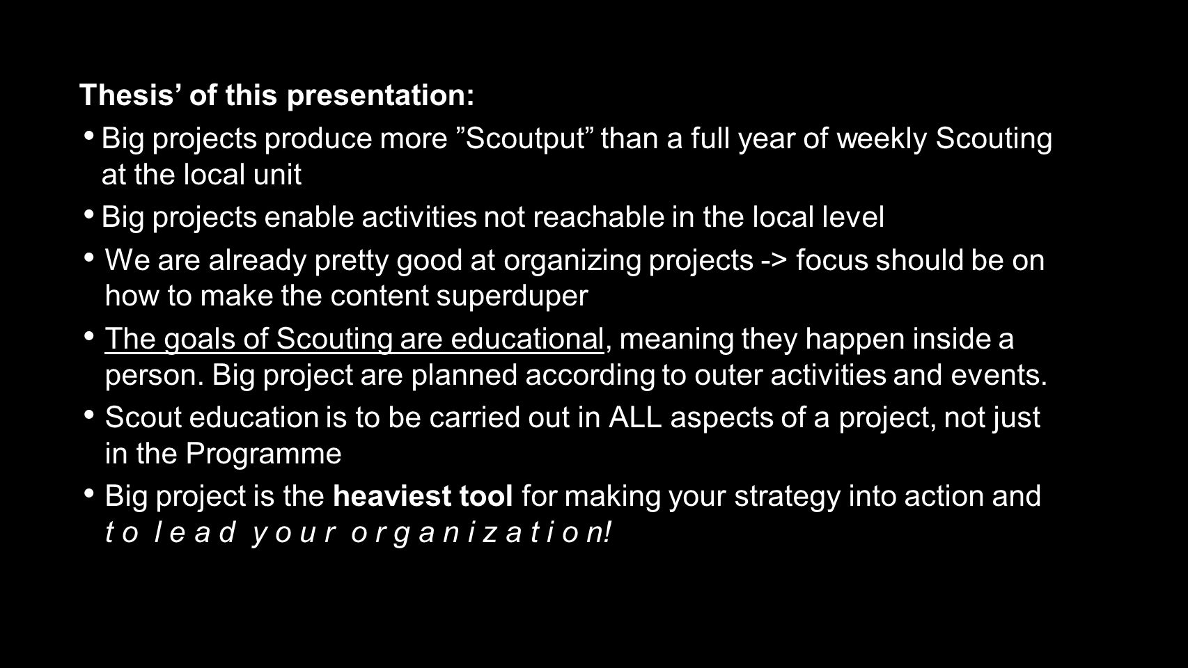 Thesis' of this presentation: Big projects produce more Scoutput than a full year of weekly Scouting at the local unit Big projects enable activities not reachable in the local level We are already pretty good at organizing projects -> focus should be on how to make the content superduper The goals of Scouting are educational, meaning they happen inside a person.