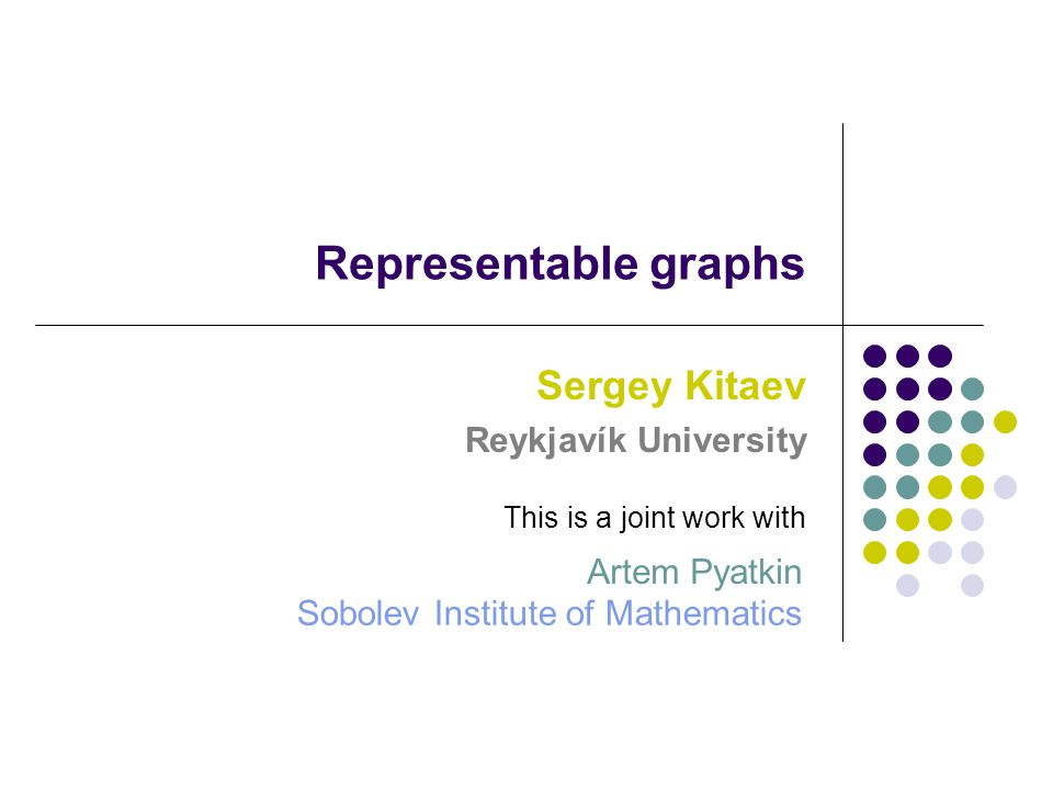 Representable graphs Sergey Kitaev Reykjavík University Sobolev Institute of Mathematics This is a joint work with Artem Pyatkin