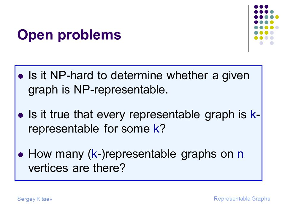 Sergey Kitaev Representable Graphs Open problems Is it NP-hard to determine whether a given graph is NP-representable.