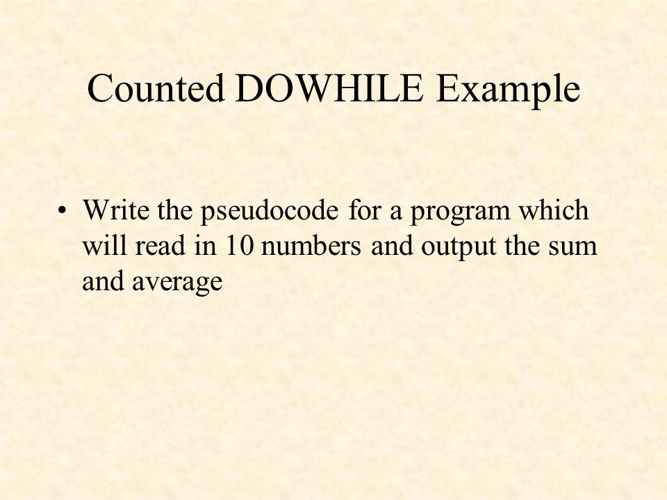 Counted DOWHILE Example Write the pseudocode for a program which will read in 10 numbers and output the sum and average
