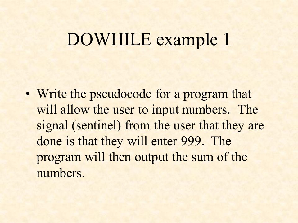 DOWHILE example 1 Write the pseudocode for a program that will allow the user to input numbers. The signal (sentinel) from the user that they are done