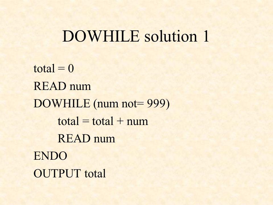 DOWHILE solution 1 total = 0 READ num DOWHILE (num not= 999) total = total + num READ num ENDO OUTPUT total
