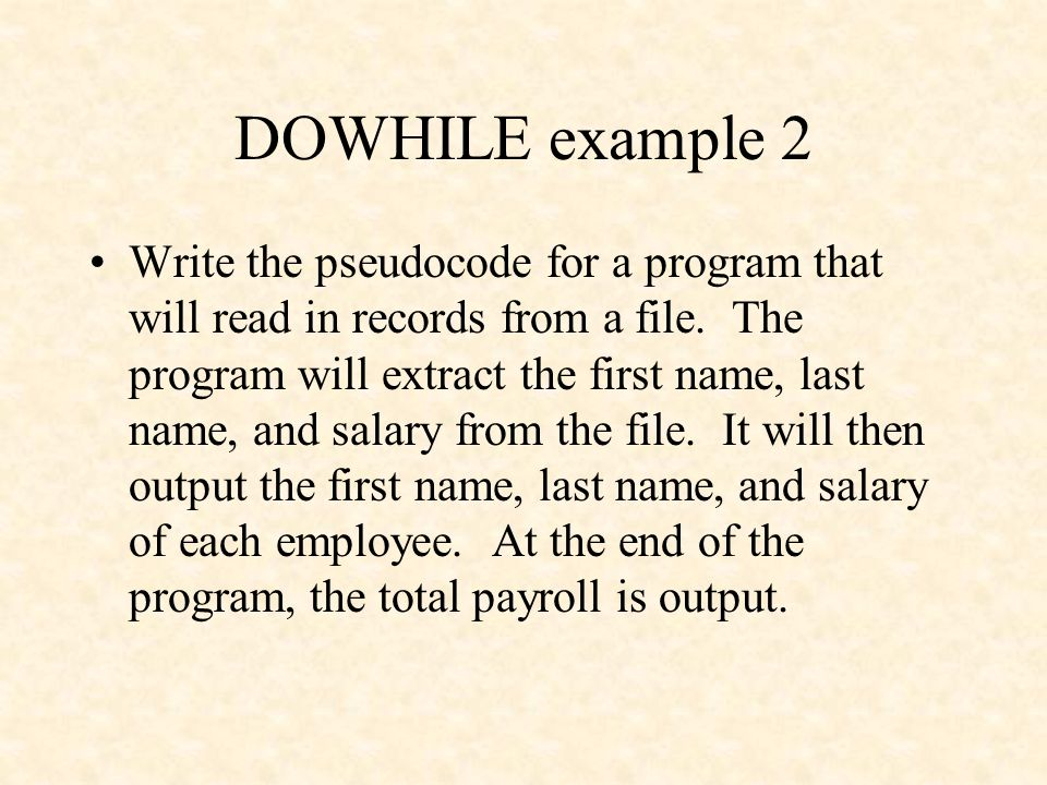 DOWHILE example 2 Write the pseudocode for a program that will read in records from a file. The program will extract the first name, last name, and sa