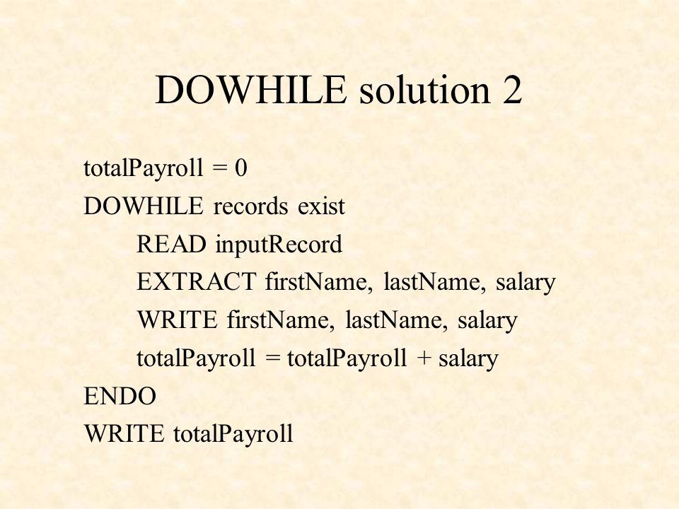 DOWHILE solution 2 totalPayroll = 0 DOWHILE records exist READ inputRecord EXTRACT firstName, lastName, salary WRITE firstName, lastName, salary total