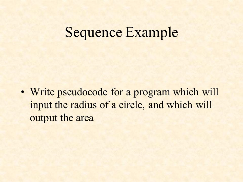 Sequence Example Write pseudocode for a program which will input the radius of a circle, and which will output the area