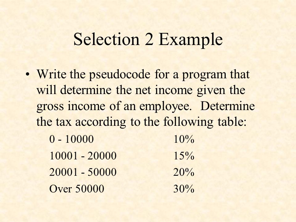 Selection 2 Example Write the pseudocode for a program that will determine the net income given the gross income of an employee. Determine the tax acc