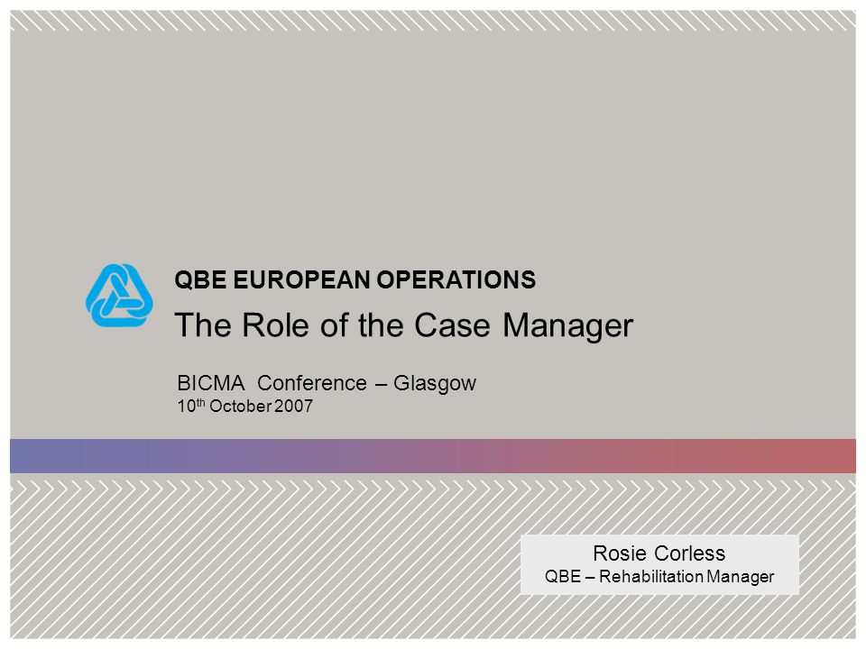 QBE EUROPEAN OPERATIONS The Role of the Case Manager BICMA Conference – Glasgow 10 th October 2007 Rosie Corless QBE – Rehabilitation Manager