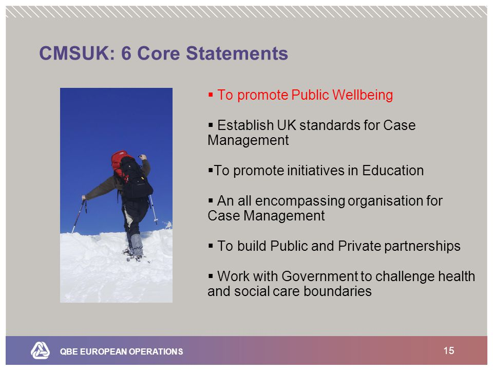 QBE EUROPEAN OPERATIONS 15 CMSUK: 6 Core Statements  To promote Public Wellbeing  Establish UK standards for Case Management  To promote initiatives in Education  An all encompassing organisation for Case Management  To build Public and Private partnerships  Work with Government to challenge health and social care boundaries