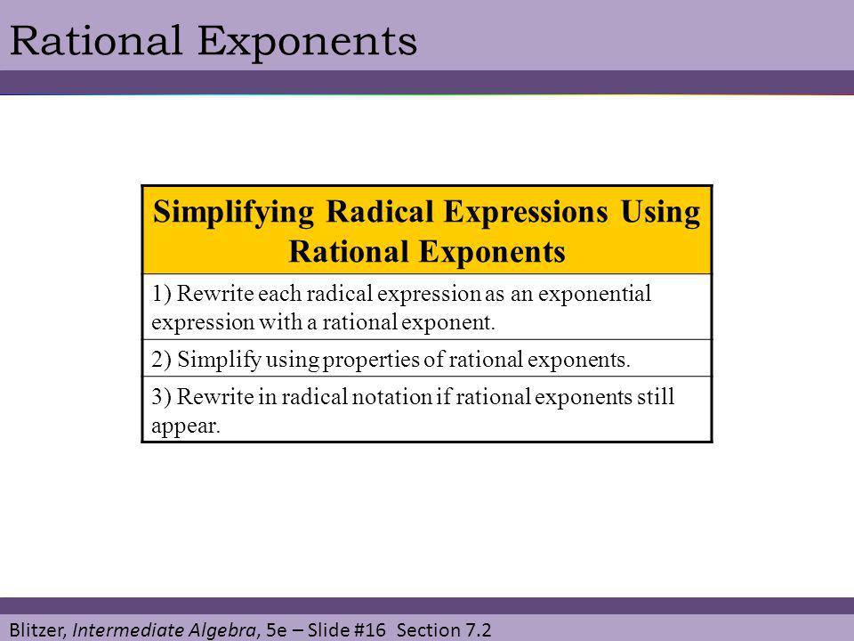Blitzer, Intermediate Algebra, 5e – Slide #16 Section 7.2 Rational Exponents Simplifying Radical Expressions Using Rational Exponents 1) Rewrite each