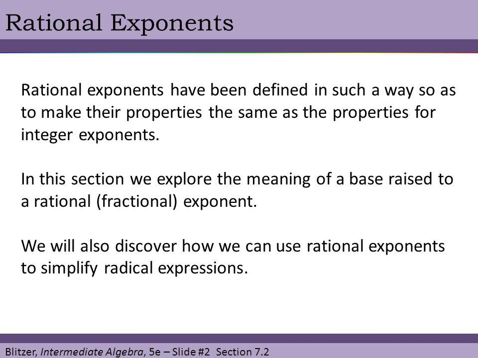 Blitzer, Intermediate Algebra, 5e – Slide #2 Section 7.2 Rational Exponents Rational exponents have been defined in such a way so as to make their pro