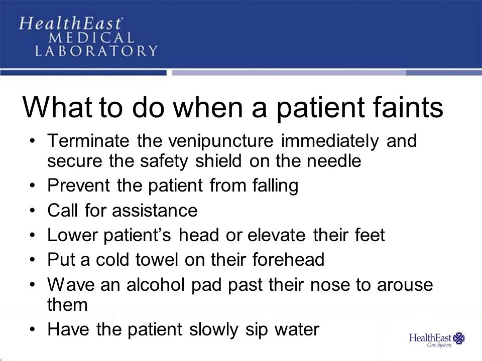 What to do when a patient faints Terminate the venipuncture immediately and secure the safety shield on the needle Prevent the patient from falling Ca