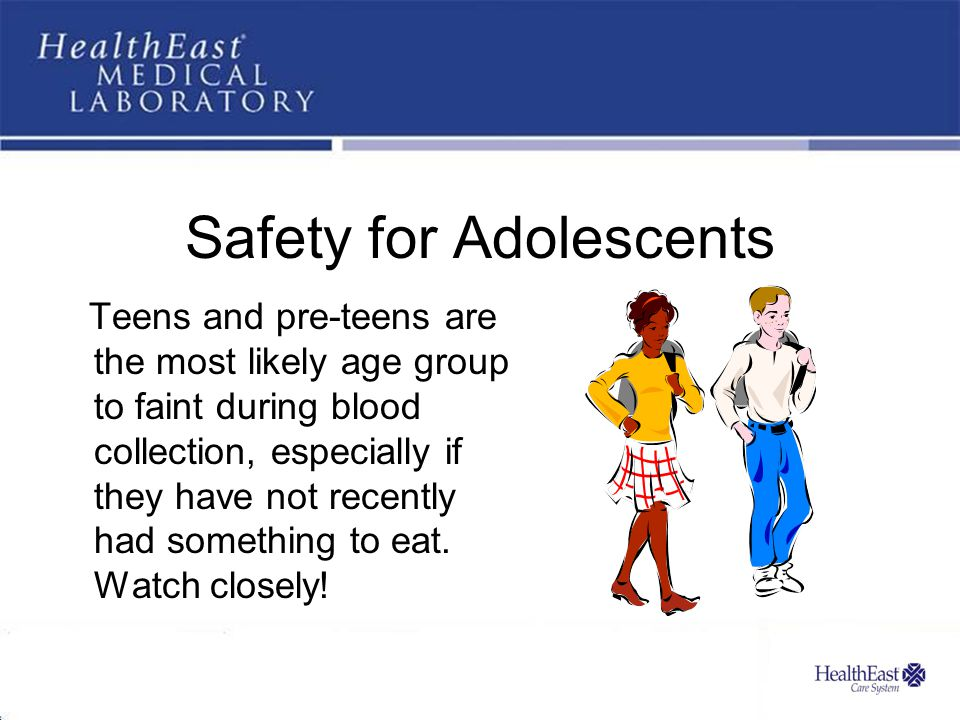 Safety for Adolescents Teens and pre-teens are the most likely age group to faint during blood collection, especially if they have not recently had something to eat.