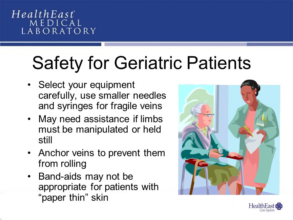 Safety for Geriatric Patients Select your equipment carefully, use smaller needles and syringes for fragile veins May need assistance if limbs must be manipulated or held still Anchor veins to prevent them from rolling Band-aids may not be appropriate for patients with paper thin skin