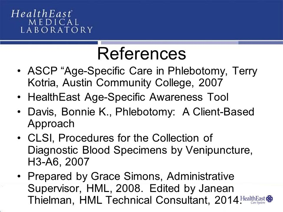 References ASCP Age-Specific Care in Phlebotomy, Terry Kotria, Austin Community College, 2007 HealthEast Age-Specific Awareness Tool Davis, Bonnie K., Phlebotomy: A Client-Based Approach CLSI, Procedures for the Collection of Diagnostic Blood Specimens by Venipuncture, H3-A6, 2007 Prepared by Grace Simons, Administrative Supervisor, HML, 2008.